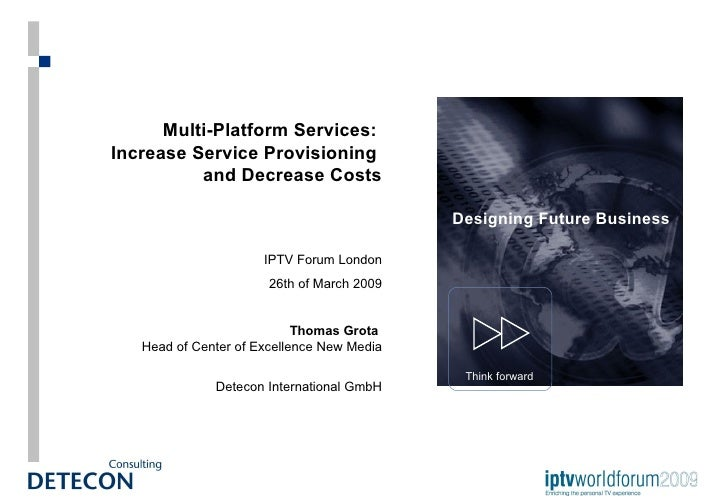 Multi-Platform Services:  Increase Service Provisioning  and Decrease Costs IPTV Forum London 26th of March 2009 Thomas Gr...