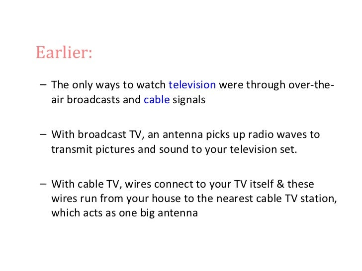 Earlier:– The only ways to watch television were through over-the-  air broadcasts and cable signals– With broadcast TV, a...