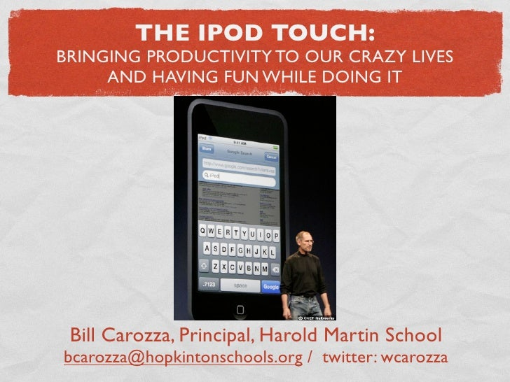 THE IPOD TOUCH: BRINGING PRODUCTIVITY TO OUR CRAZY LIVES      AND HAVING FUN WHILE DOING IT      Bill Carozza, Principal, ...