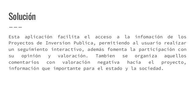 Solución Esta aplicación facilita el acceso a la infomación de los Proyectos de Inversion Publica, permitiendo al usuario ...