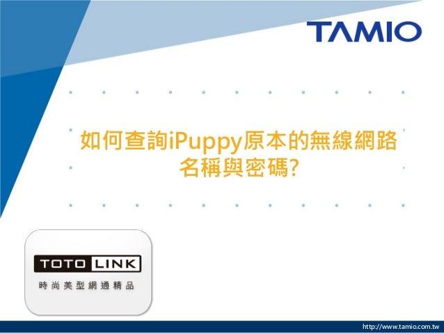 http://www.tamio.com.tw 如何查詢iPuppy原本的無線網路 名稱與密碼?