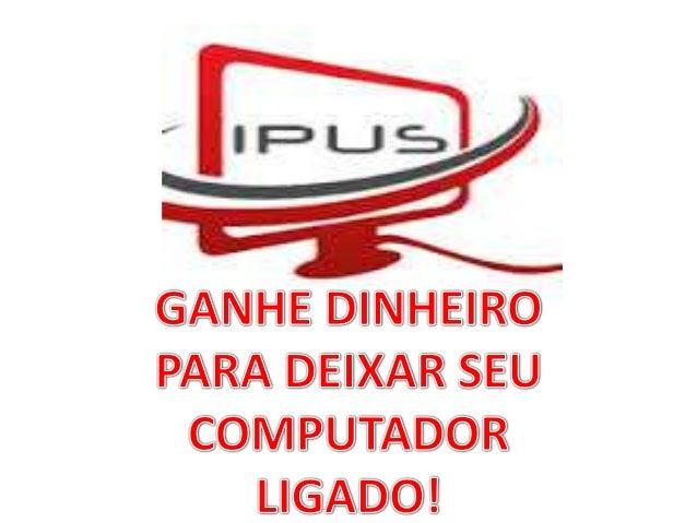 Mais uma empresa que paga pelo uso de nosso computador. IPUS - Idle Processador Utilization Service. Situada na Philadelph...