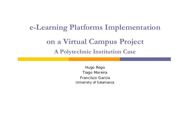 e-Learning Platforms Implementation on a Virtual Campus Project A Polytechnic Institution Case Hugo Rego Tiago Moreira Fra...