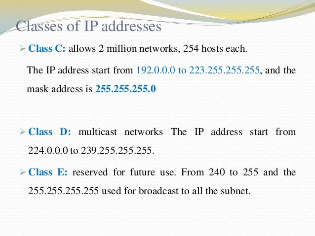 Classes of IP addresses  Class C: allows 2 million networks, 254 hosts each.  The IP address start from 192.0.0.0 to 223....