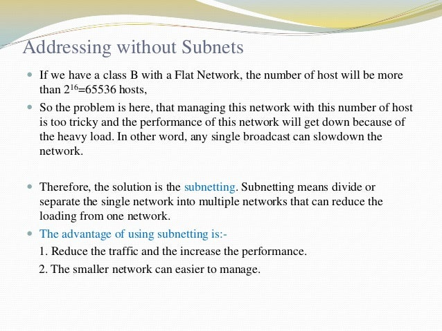 Addressing without Subnets  If we have a class B with a Flat Network, the number of host will be more  than 216=65536 hos...