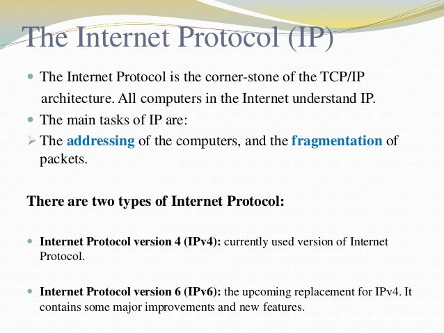 The Internet Protocol (IP)  The Internet Protocol is the corner-stone of the TCP/IP  architecture. All computers in the I...