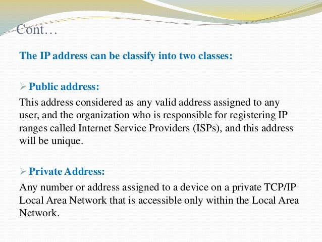 Cont… The IP address can be classify into two classes:  Public address:  This address considered as any valid address ass...
