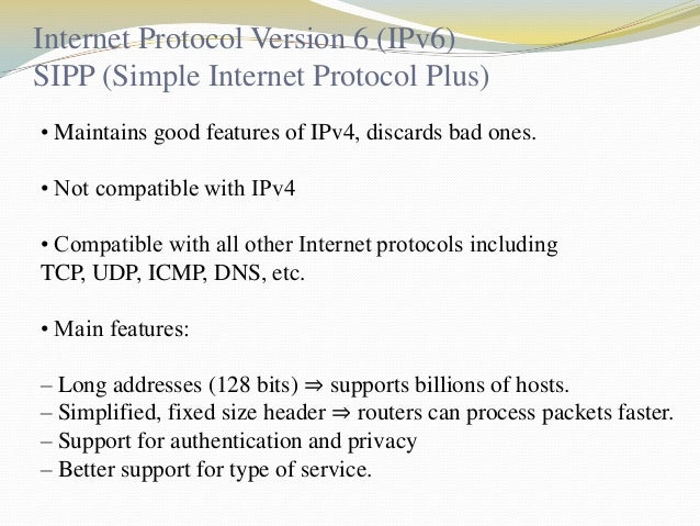 Internet Protocol Version 6 (IPv6) SIPP (Simple Internet Protocol Plus) • Maintains good features of IPv4, discards bad on...