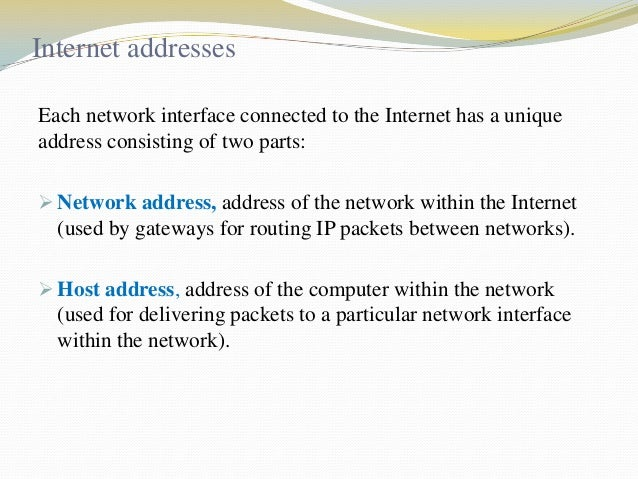 Internet addresses Each network interface connected to the Internet has a unique address consisting of two parts:  Networ...