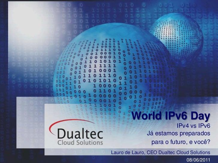 World IPv6 Day<br />IPv4 vs IPv6Já estamos preparados <br />para o futuro, e você?<br />Lauro de Lauro, CEO Dualtec CloudS...