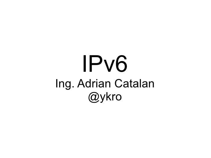 IPv6 Ing. Adrian Catalan       @ykro