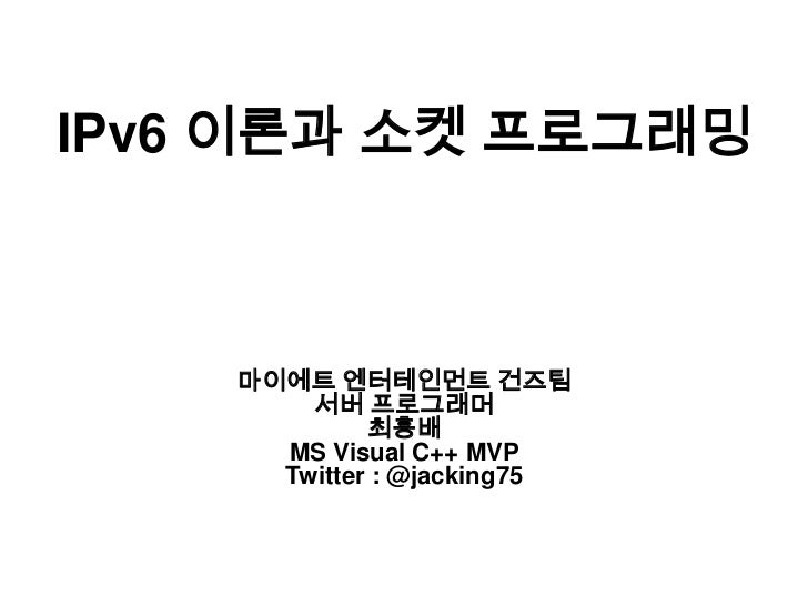 IPv6 이론과 소켓 프로그래밍<br />마이에트 엔터테인먼트 건즈팀<br />서버 프로그래머<br />최흥배<br />MS Visual C++ MVP<br />Twitter : @jacking75<br />