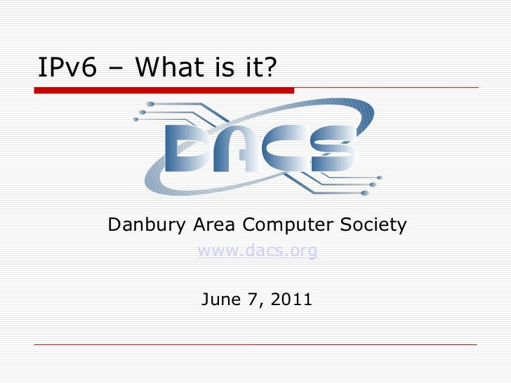 IPv6 – What is it?<br />Danbury Area Computer Society<br />www.dacs.org<br />June 7, 2011<br />