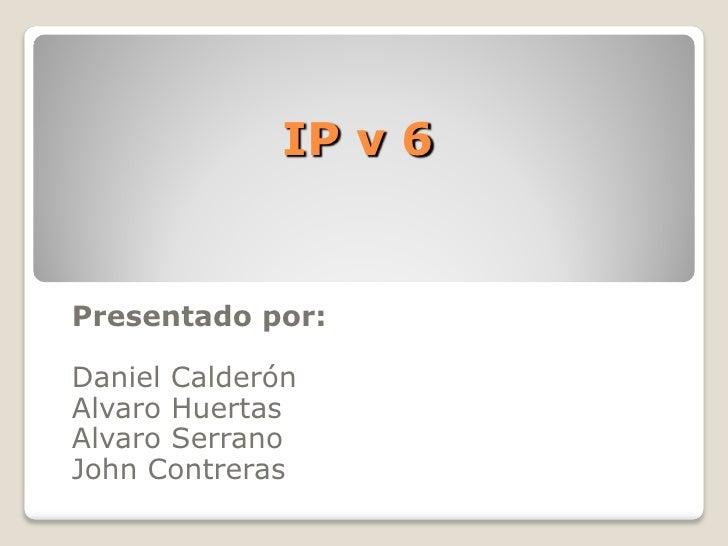 IP v 6Presentado por:Daniel CalderónAlvaro HuertasAlvaro SerranoJohn Contreras