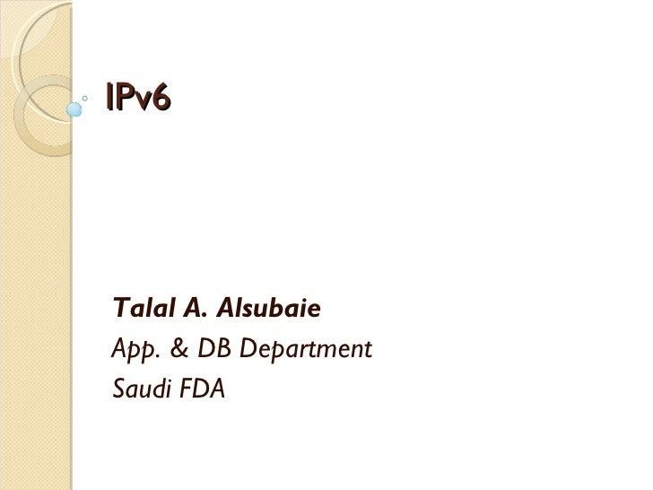 IPv6 Talal A. Alsubaie App. & DB Department Saudi FDA
