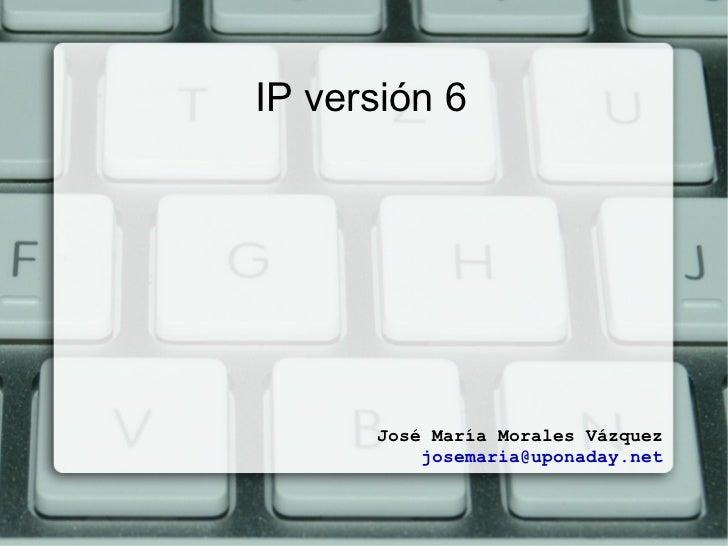 IP versión 6 José María Morales Vázquez [email_address]
