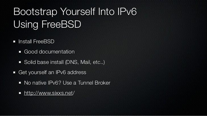 Configure IPv6 FreeBSD Handbook: Ch. 31 - Advanced Networking   http://www.freebsd.org/doc/en_US.ISO8859-1/books/handbook/ ...
