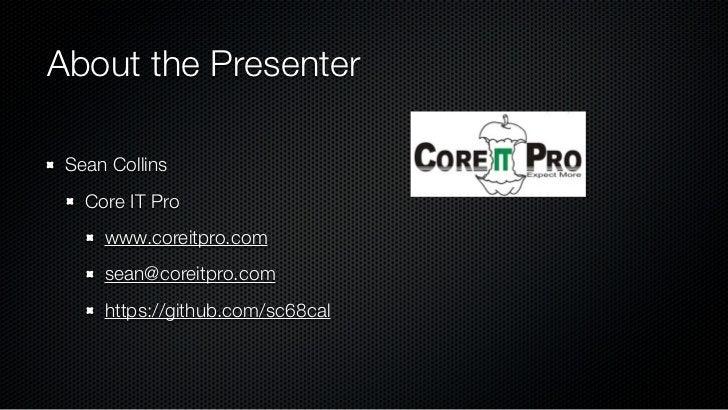 About the Presenter Sean Collins   Core IT Pro     www.coreitpro.com     sean@coreitpro.com     https://github.com/sc68cal