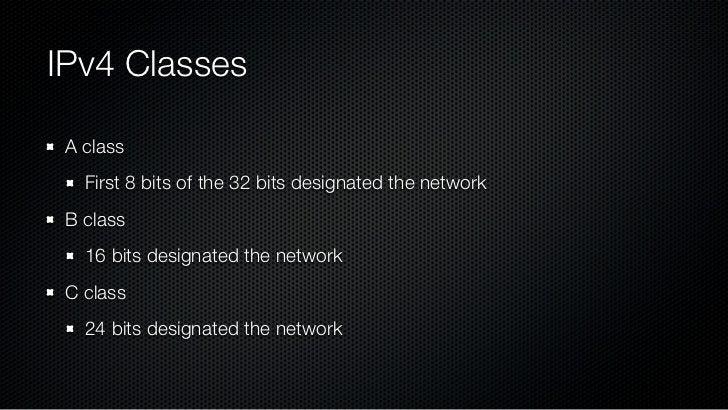 IPv4 Classes A class   First 8 bits of the 32 bits designated the network B class   16 bits designated the network C class...