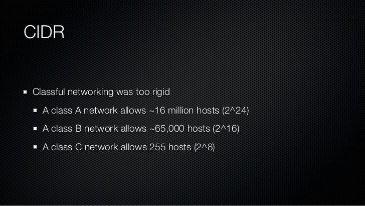 CIDRClassful networking was too rigid  A class A network allows ~16 million hosts (2^24)  A class B network allows ~65,000...