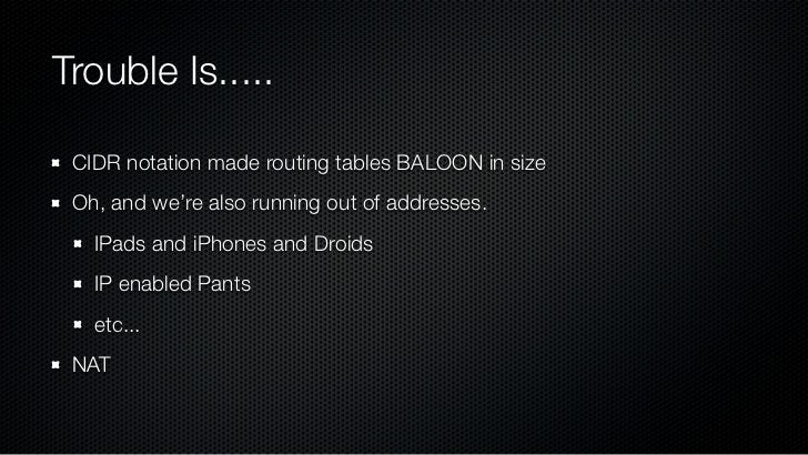 Trouble Is..... CIDR notation made routing tables BALOON in size Oh, and we're also running out of addresses.   IPads and ...