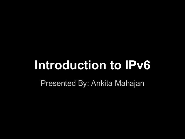 Introduction to IPv6 Presented By: Ankita Mahajan