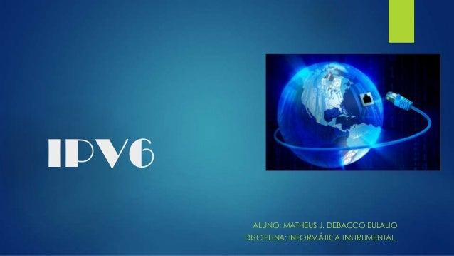 IPV6 ALUNO: MATHEUS J. DEBACCO EULALIO DISCIPLINA: INFORMÁTICA INSTRUMENTAL.