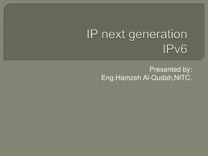 IP next generationIPv6<br />Presented by:<br />Eng.Hamzeh Al-Qudah,NITC.<br />
