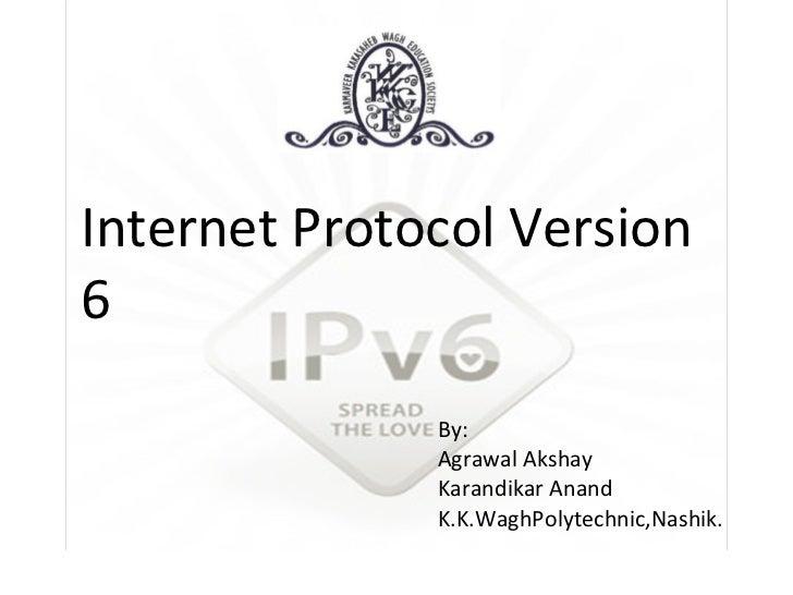Internet Protocol Version 6 By: Agrawal Akshay Karandikar Anand K.K.WaghPolytechnic,Nashik.