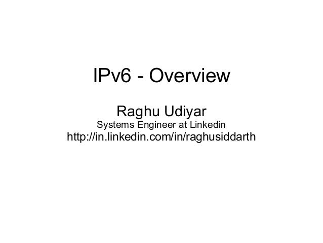 IPv6 - Overview Raghu Udiyar Systems Engineer at Linkedin http://in.linkedin.com/in/raghusiddarth