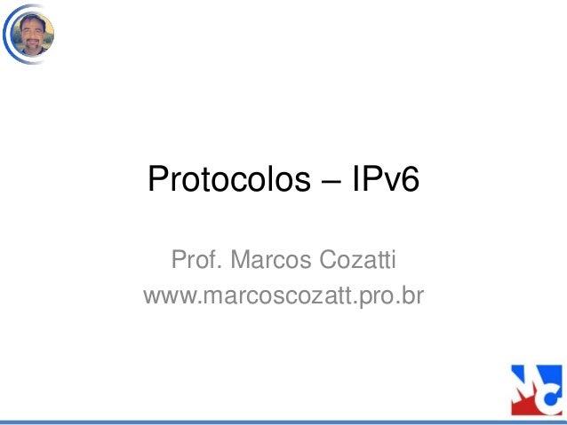 Protocolos – IPv6 Prof. Marcos Cozatti www.marcoscozatt.pro.br