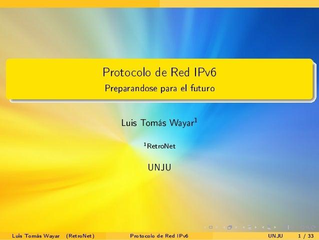 . . . . . . . ...... Protocolo de Red IPv6 Preparandose para el futuro Luis Tom�s Wayar1 1 RetroNet UNJU Luis Tom�s Wayar ...