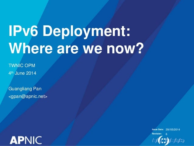 Issue Date: Revision: IPv6 Deployment: Where are we now? TWNIC OPM 4th June 2014 Guangliang Pan <gpan@apnic.net> 29//05/20...