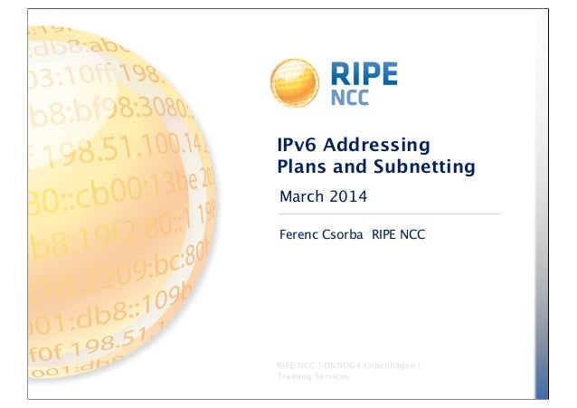 March 2014 RIPE NCC | DKNOG4 Copenhagen | Training Services IPv6 Addressing Plans and Subnetting Ferenc Csorba RIPE NCC