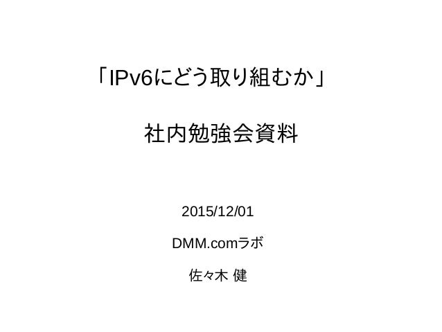 「IPv6にどう取り組むか」 2015/12/01 DMM.comラボ 佐々木 健 社内勉強会資料