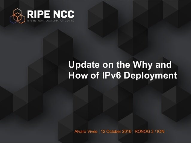 Alvaro Vives | 12 October 2016 | RONOG 3 / ION Update on the Why and How of IPv6 Deployment