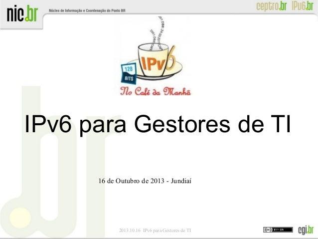 IPv6 para Gestores de TI 16 de Outubro de 2013 - Jundiaí  2013.10.16 IPv6 para Gestores de TI