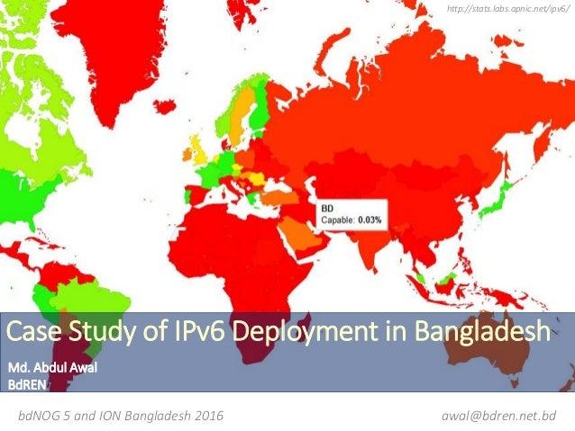 Case Study of IPv6 Deployment in Bangladesh http://stats.labs.apnic.net/ipv6/ bdNOG 5 and ION Bangladesh 2016 Md. Abdul Aw...