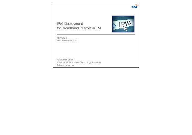 IPv6 Deployment for Broadband Internet in TM 	 	 MyNOG-3 28th November 2013  Azura Mat Salim Network Architecture & Techno...