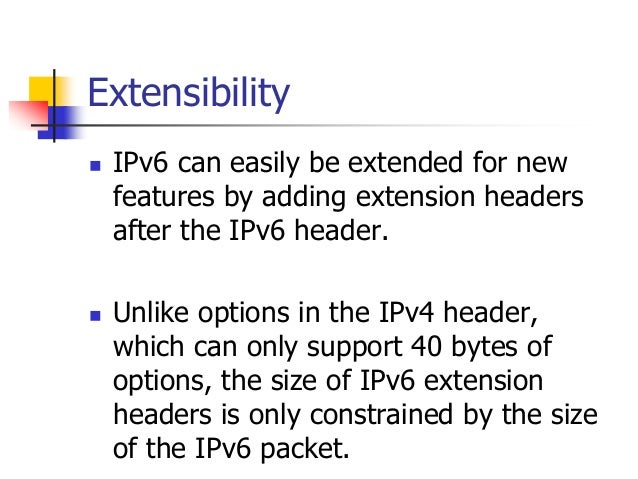 INFT3007 Extensibility  IPv6 can easily be extended for new features by adding extension headers after the IPv6 header. ...