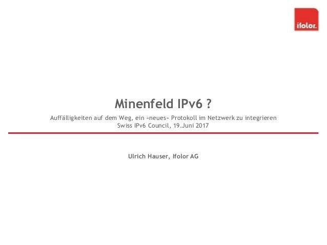 Minenfeld IPv6 ? Ulrich Hauser, Ifolor AG Auffälligkeiten auf dem Weg, ein «neues» Protokoll im Netzwerk zu integrieren Sw...