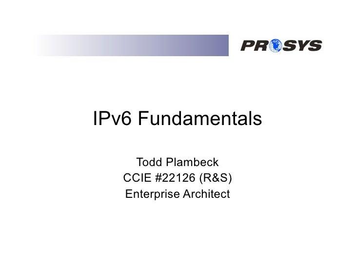 IPv6 Fundamentals       Todd Plambeck    CCIE #22126 (R&S)    Enterprise Architect