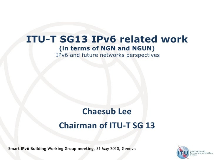 ITU-T SG13 IPv6 related work (in terms of NGN and NGUN)  IPv6 and future networks perspectives Chaesub Lee Chairman of ITU...