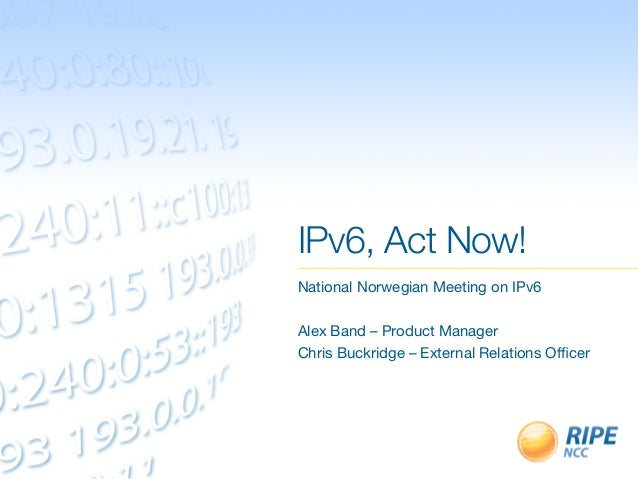 IPv6, Act Now! National Norwegian Meeting on IPv6 Alex Band – Product Manager Chris Buckridge – External Relations Officer