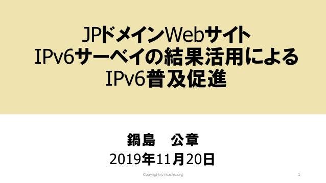 JPドメインWebサイト IPv6サーベイの結果活用による IPv6普及促進 鍋島 公章 2019年11月20日 Copyright (c) kosho.org 1