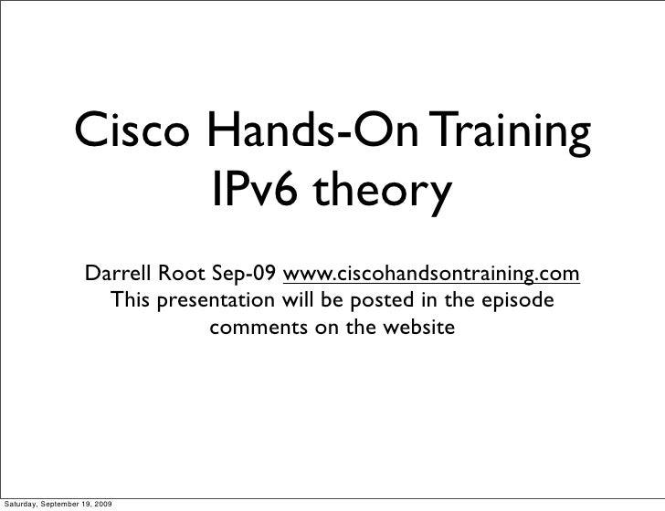 Cisco Hands-On Training                        IPv6 theory                     Darrell Root Sep-09 www.ciscohandsontrainin...