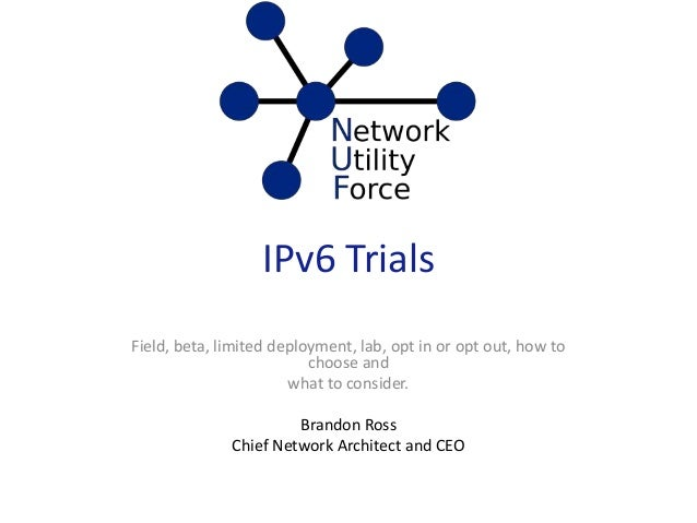 IPv6 Trials Field, beta, limited deployment, lab, opt in or opt out, how to choose and what to consider. Brandon Ross Chie...