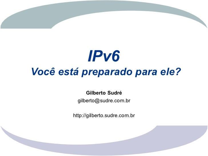 IPv6Você está preparado para ele?              Gilberto Sudré          gilberto@sudre.com.br        http://gilberto.sudre....