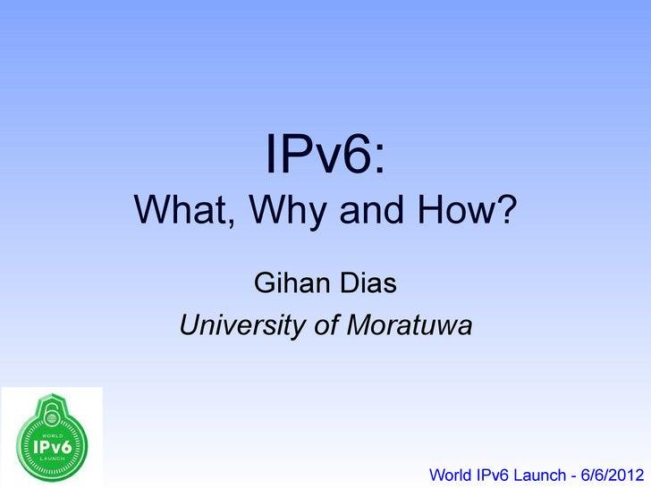 IPv6:What, Why and How?       Gihan Dias  University of Moratuwa                    World IPv6 Launch - 6/6/2012