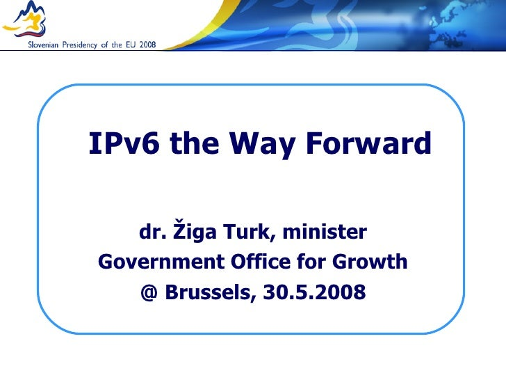 IPv6 the Way Forward dr. Žiga Turk, minister Government Office for Growth @ Brussels, 30.5.2008